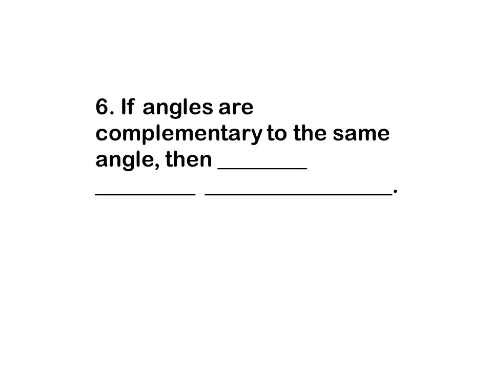 6. If angles are complementary to the same angle, then ________ _________ _________________.