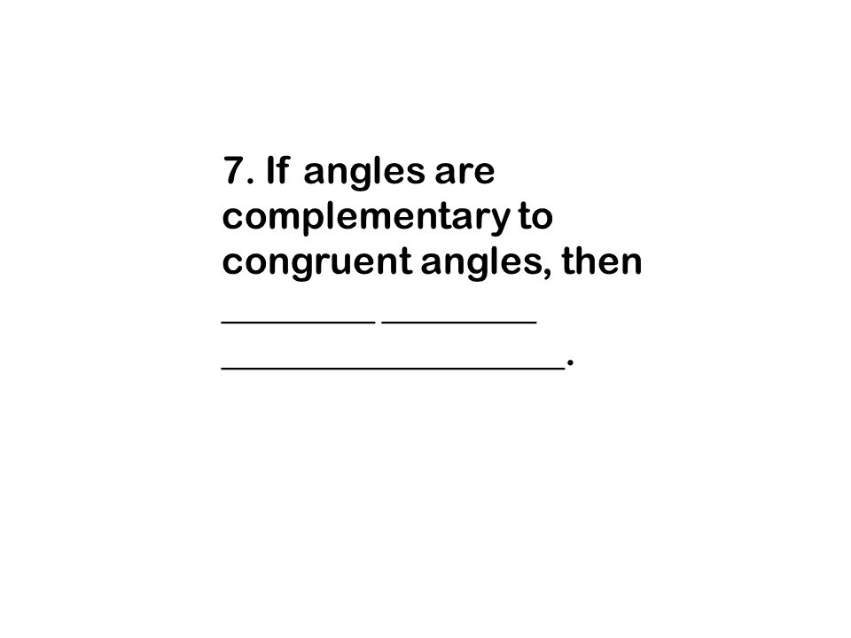 7. If angles are complementary to congruent angles, then ________ ________ __________________.