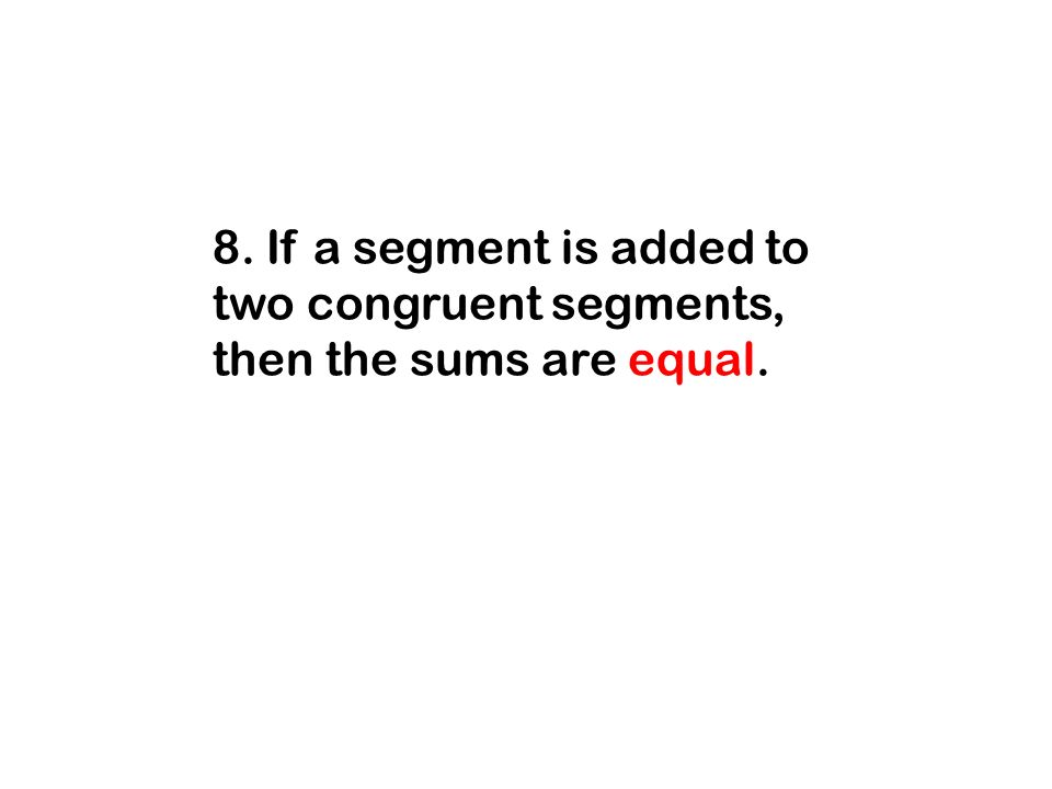8. If a segment is added to two congruent segments, then the sums are equal.