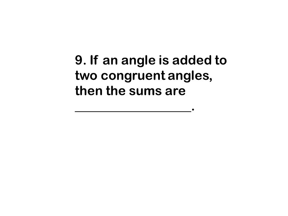 9. If an angle is added to two congruent angles, then the sums are __________________.