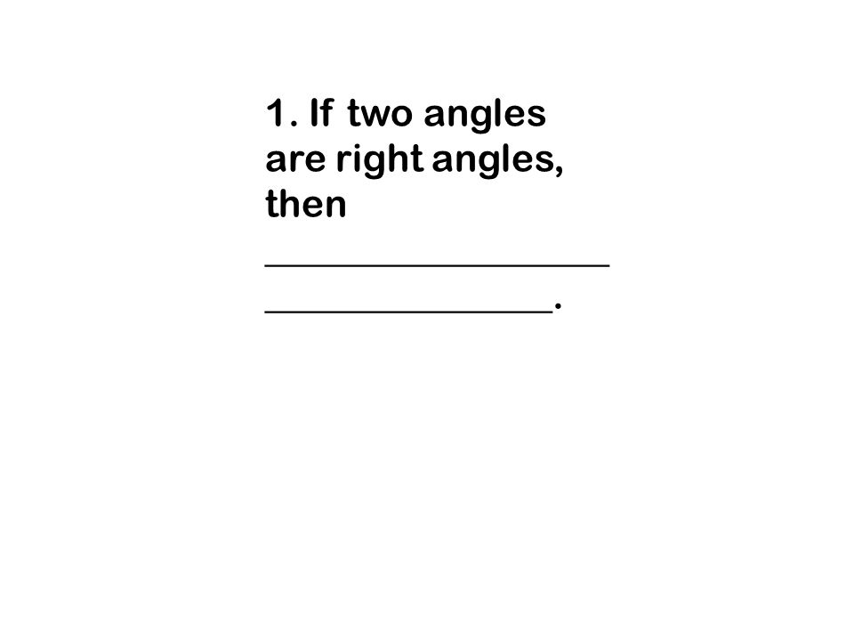 1. If two angles are right angles, then _________________________________.