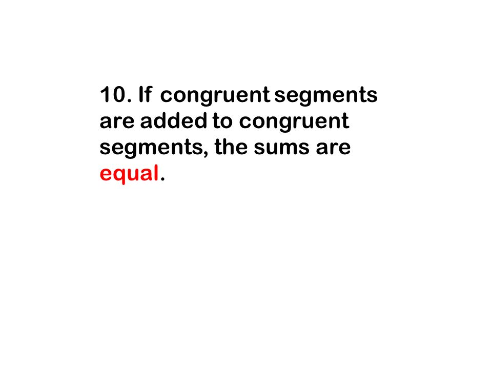 10. If congruent segments are added to congruent segments, the sums are equal.