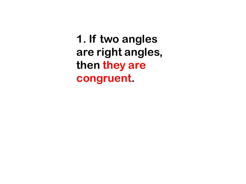 1. If two angles are right angles, then they are congruent.