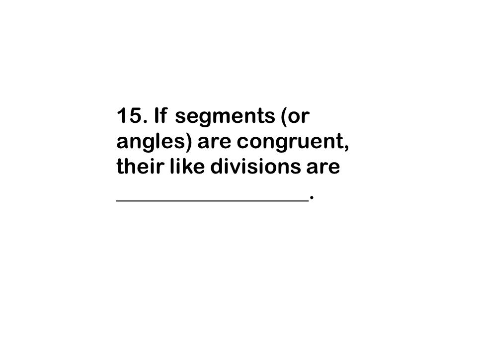 15. If segments (or angles) are congruent, their like divisions are __________________.
