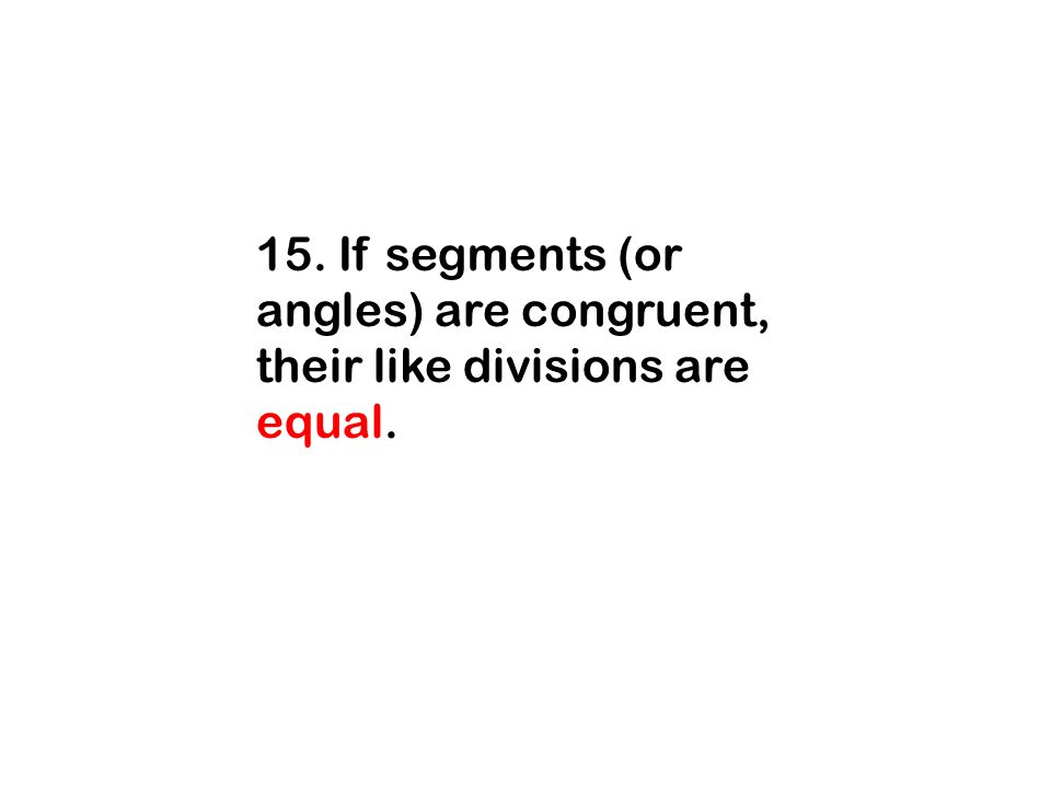 15. If segments (or angles) are congruent, their like divisions are equal.