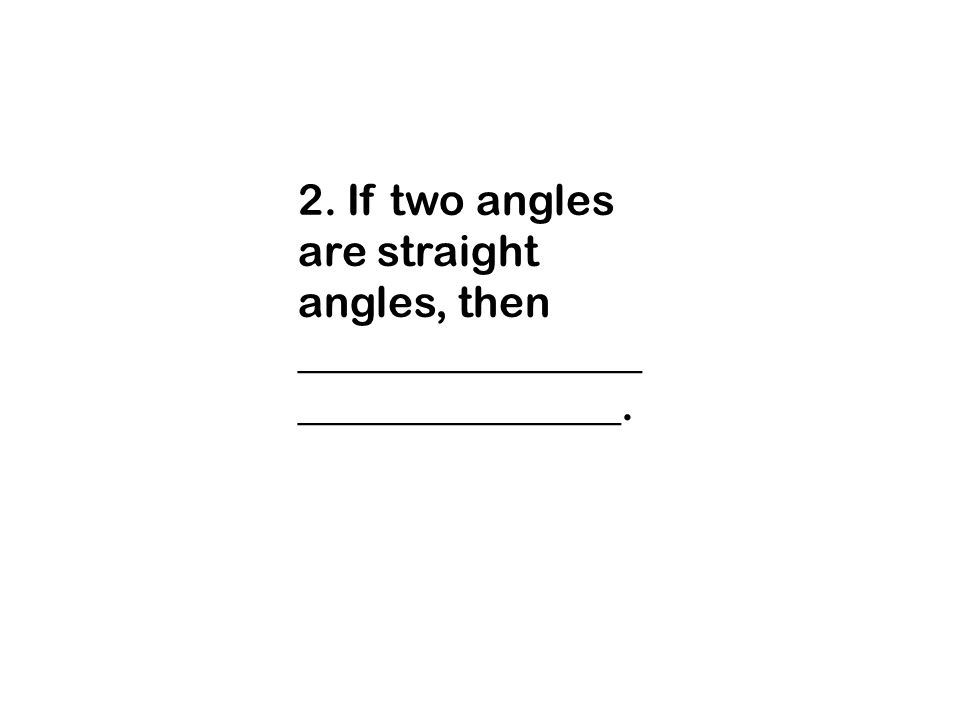 2. If two angles are straight angles, then _______________________________.