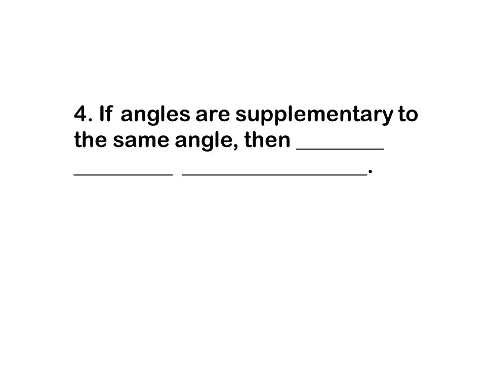 4. If angles are supplementary to the same angle, then ________ _________ _________________.