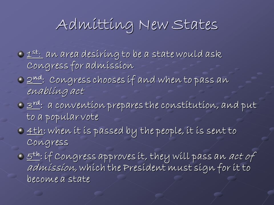 Admitting New States 1st: an area desiring to be a state would ask Congress for admission.