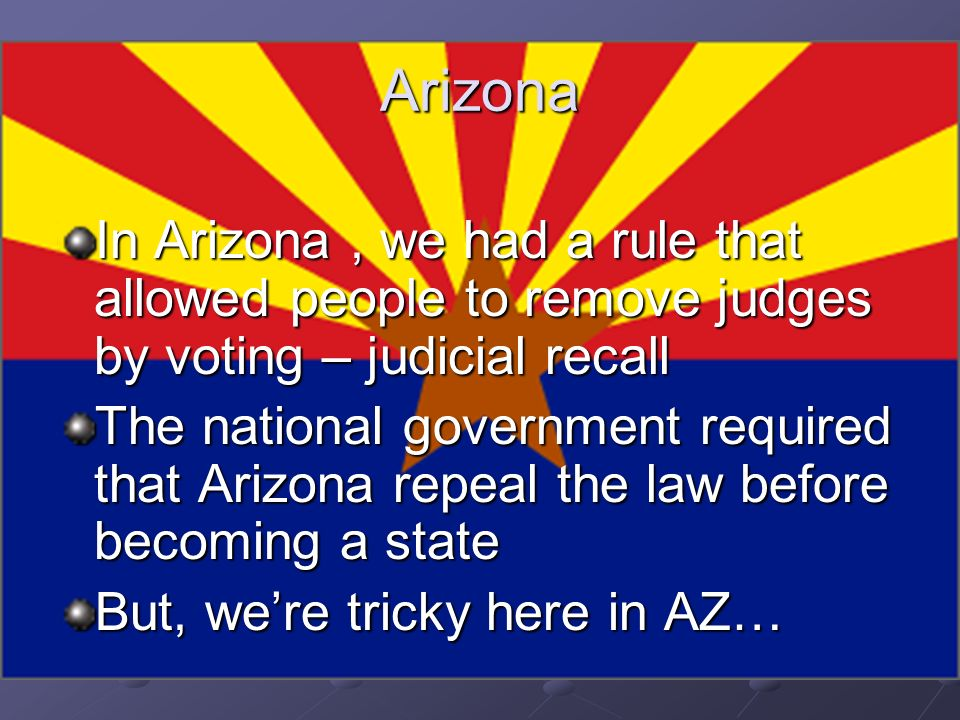 Arizona In Arizona , we had a rule that allowed people to remove judges by voting – judicial recall.