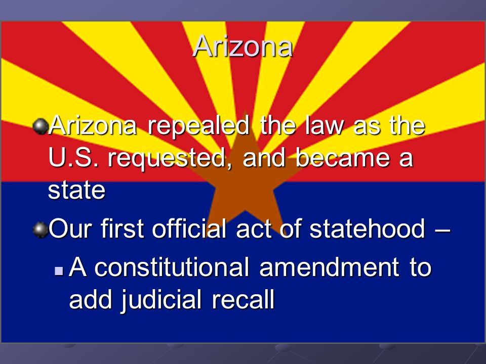 Arizona Arizona repealed the law as the U.S. requested, and became a state. Our first official act of statehood –