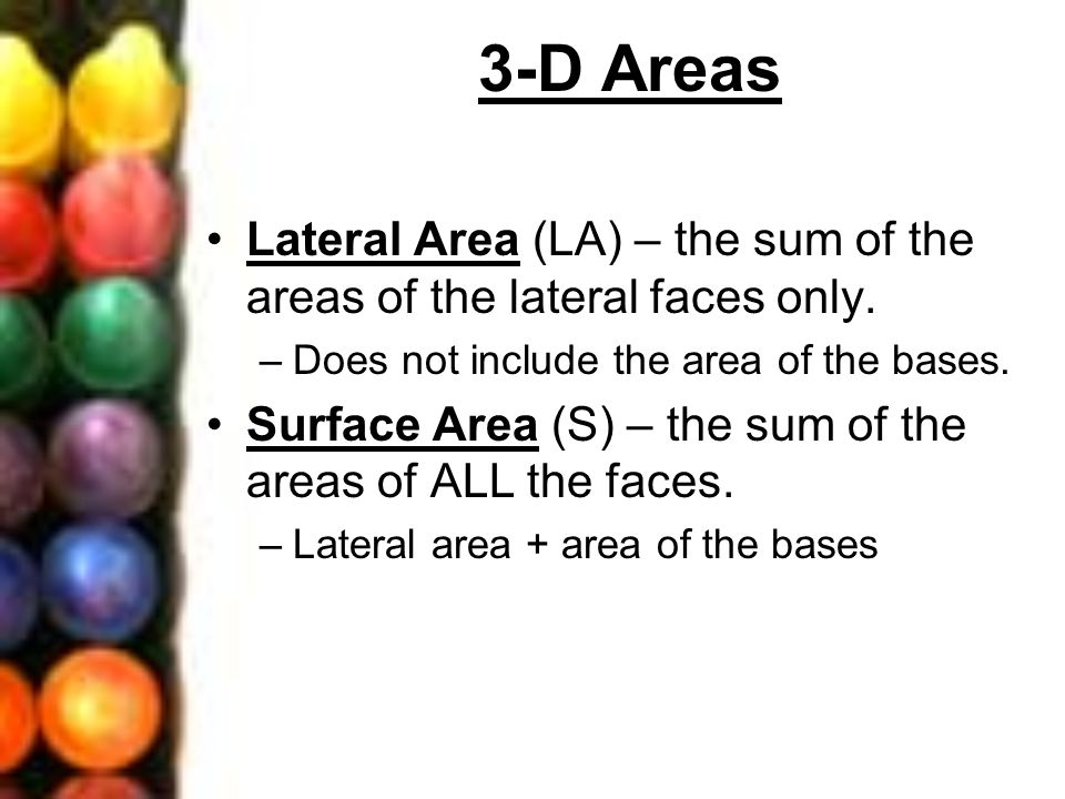 3-D Areas Lateral Area (LA) – the sum of the areas of the lateral faces only. Does not include the area of the bases.