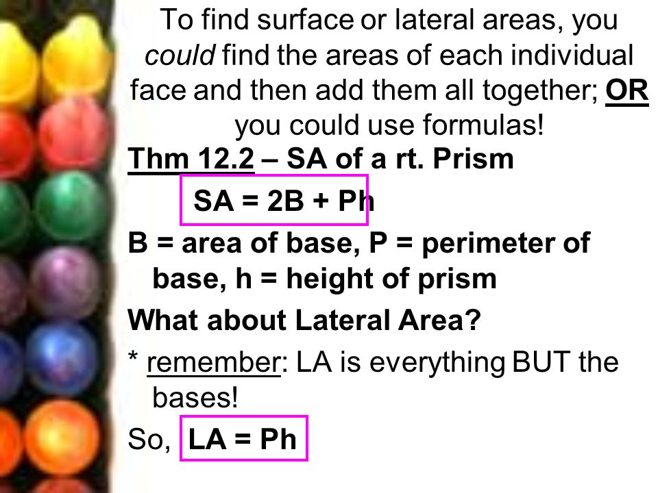 To find surface or lateral areas, you could find the areas of each individual face and then add them all together; OR you could use formulas!