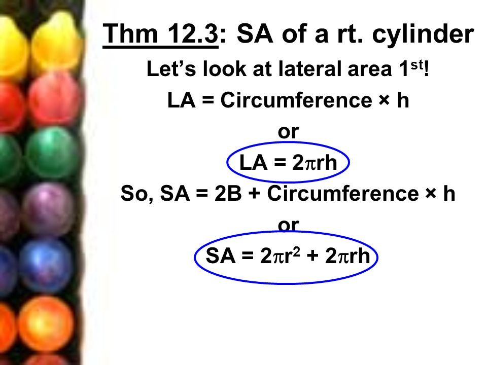 Let's look at lateral area 1st! So, SA = 2B + Circumference × h