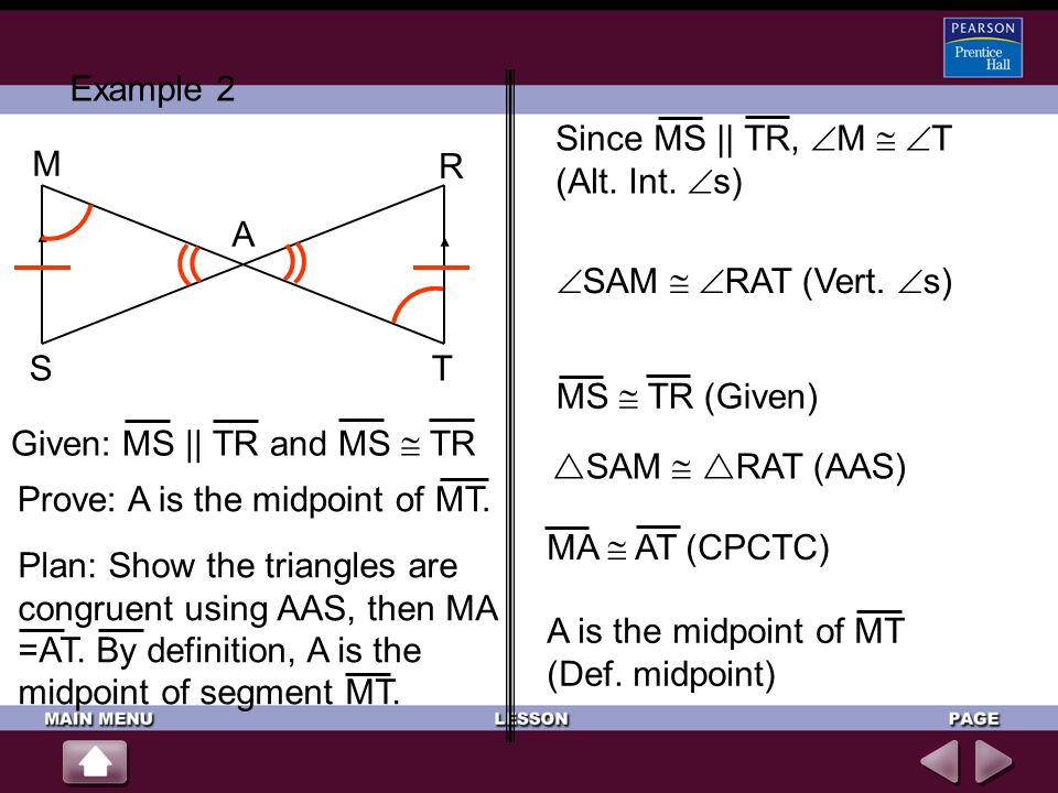 Example 2 Since MS || TR, M  T (Alt. Int. s) M. R. A. SAM  RAT (Vert. s) S. T. MS  TR (Given)