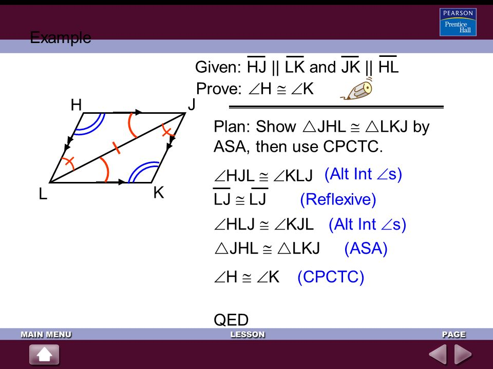 Example Given: HJ || LK and JK || HL. Prove: H  K. H. J. K. L. Plan: Show JHL  LKJ by ASA, then use CPCTC.