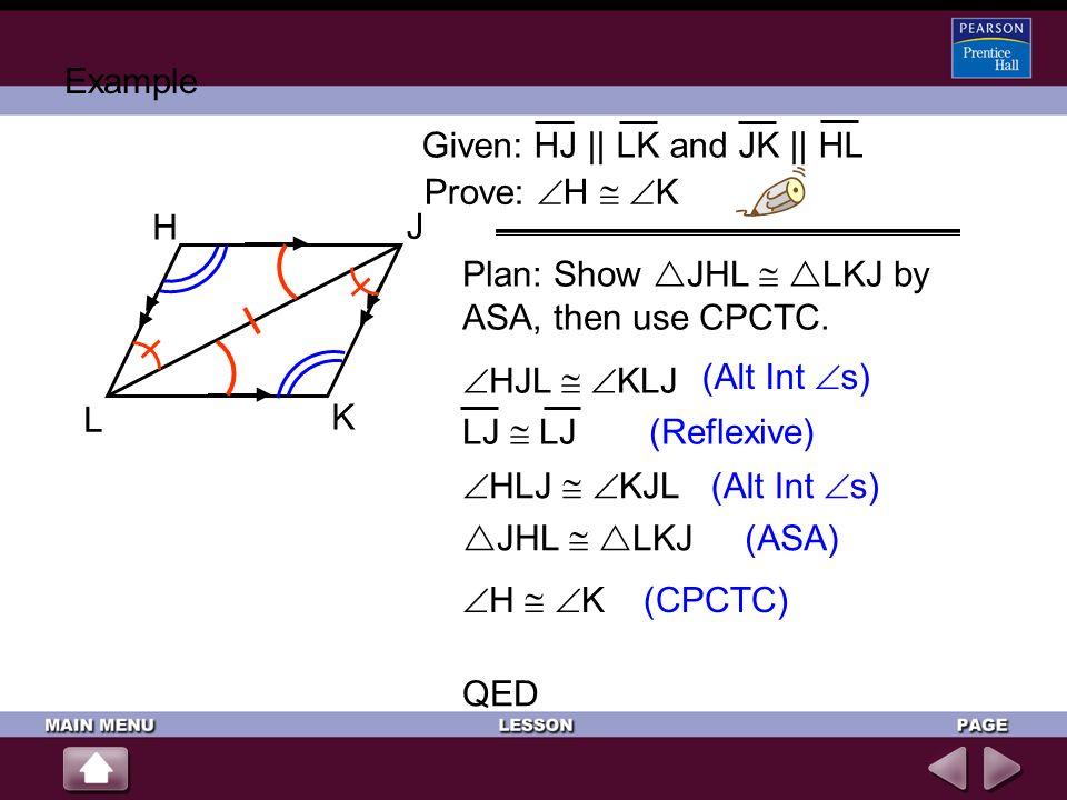 Example Given: HJ || LK and JK || HL. Prove: H  K. H. J. K. L. Plan: Show JHL  LKJ by ASA, then use CPCTC.