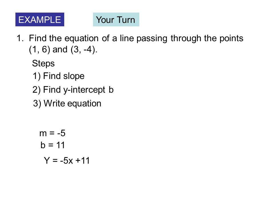 EXAMPLE Your Turn. 1. Find the equation of a line passing through the points. (1, 6) and (3, -4).