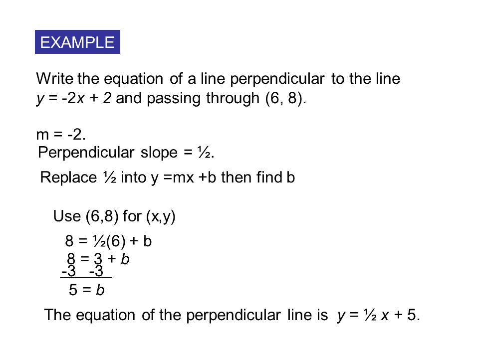 EXAMPLE Write the equation of a line perpendicular to the line. y = -2x + 2 and passing through (6, 8).