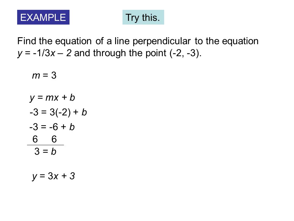 EXAMPLETry this. Find the equation of a line perpendicular to the equation. y = -1/3x – 2 and through the point (-2, -3).