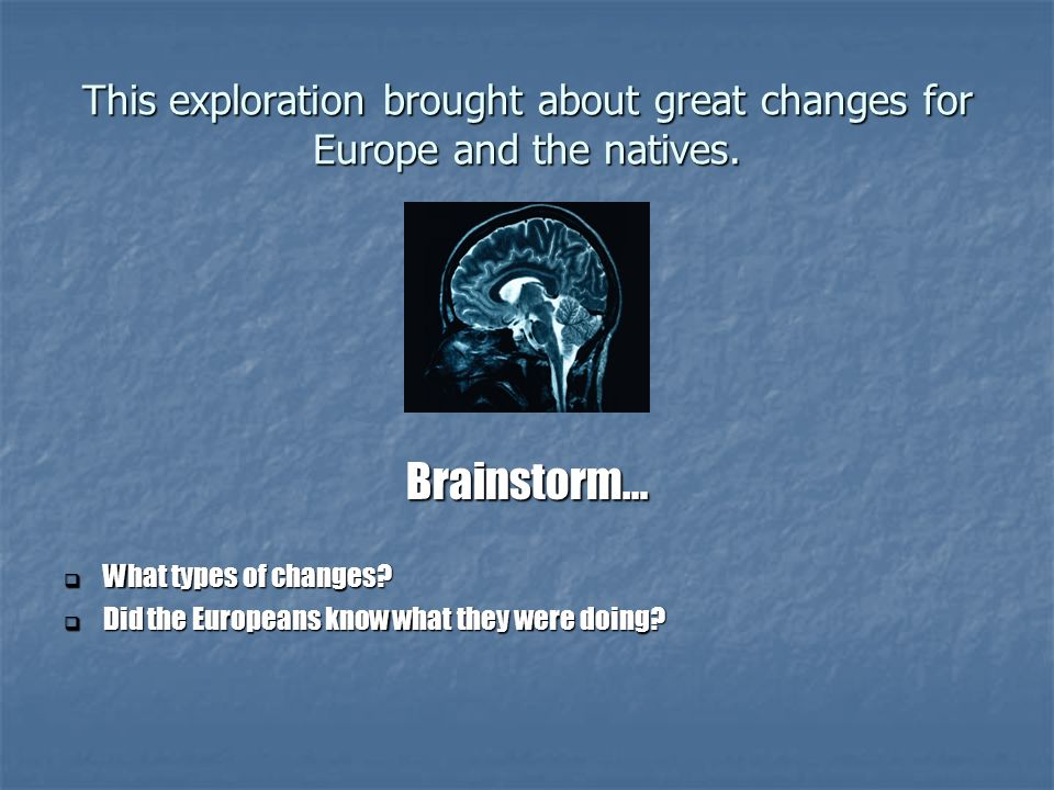 This exploration brought about great changes for Europe and the natives.