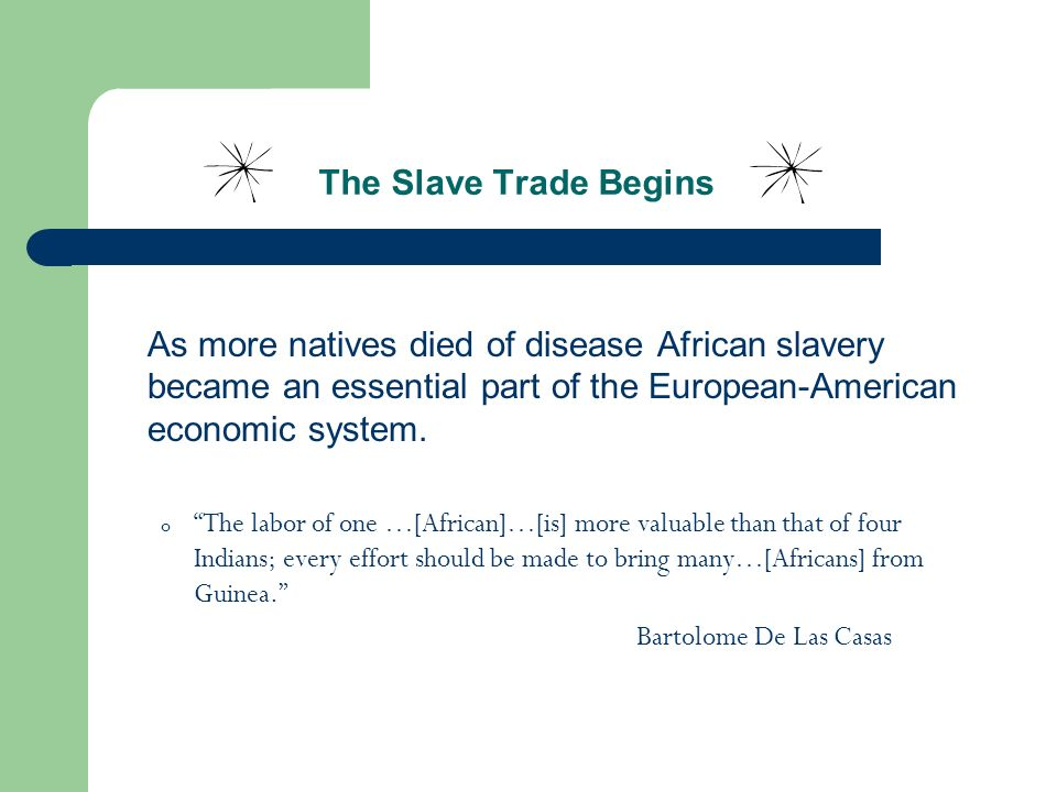 The Slave Trade Begins As more natives died of disease African slavery became an essential part of the European-American economic system.