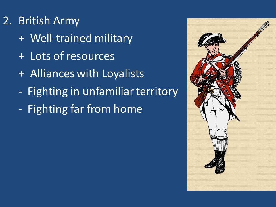 British Army + Well-trained military. + Lots of resources. + Alliances with Loyalists. - Fighting in unfamiliar territory.