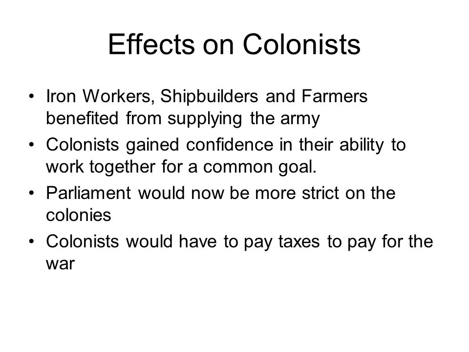 Effects on Colonists Iron Workers, Shipbuilders and Farmers benefited from supplying the army.