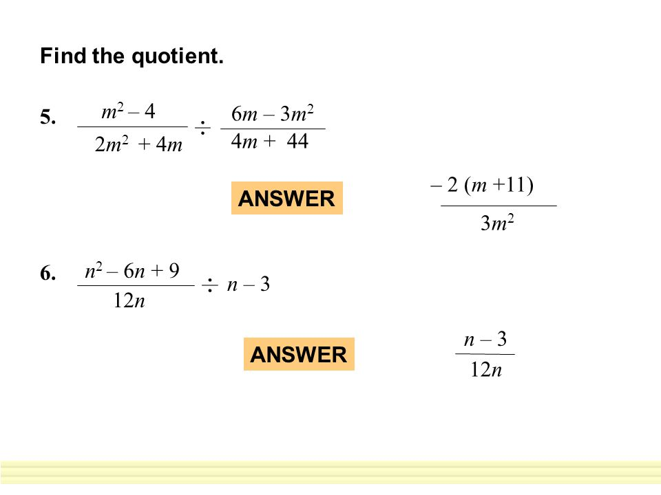 Find the quotient. 5. m2 – 4. 2m2 + 4m. 6m – 3m2. 4m + 44. 2 (m +11) 3m2. – ANSWER. 6. n2 – 6n + 9.