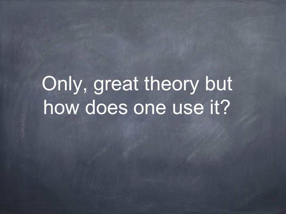 Only, great theory but how does one use it
