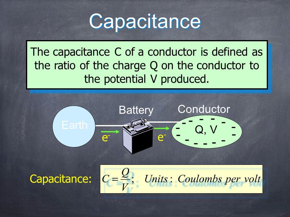 CapacitanceThe capacitance C of a conductor is defined as the ratio of the charge Q on the conductor to the potential V produced.