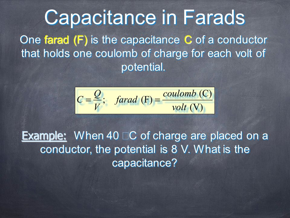 Capacitance in FaradsOne farad (F) is the capacitance C of a conductor that holds one coulomb of charge for each volt of potential.