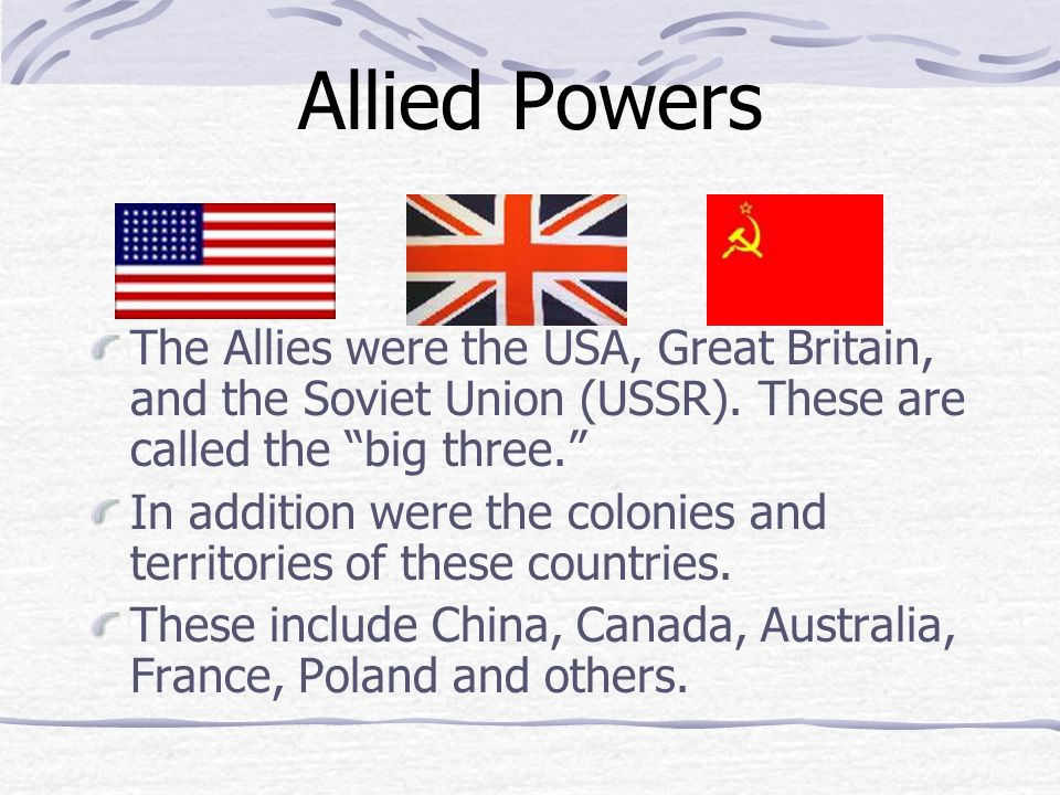 Allied Powers The Allies were the USA, Great Britain, and the Soviet Union (USSR). These are called the big three.