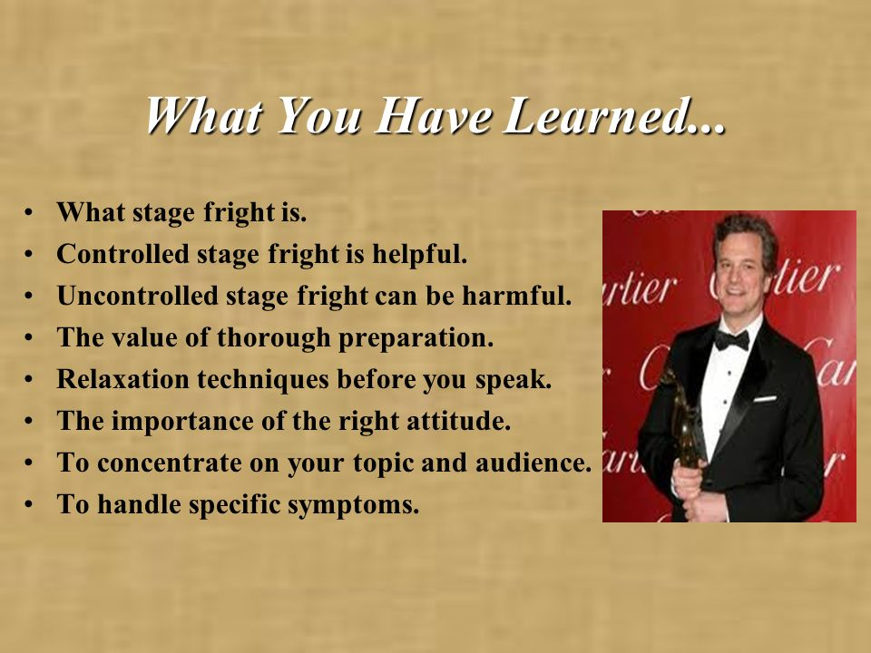 What You Have Learned... What stage fright is.