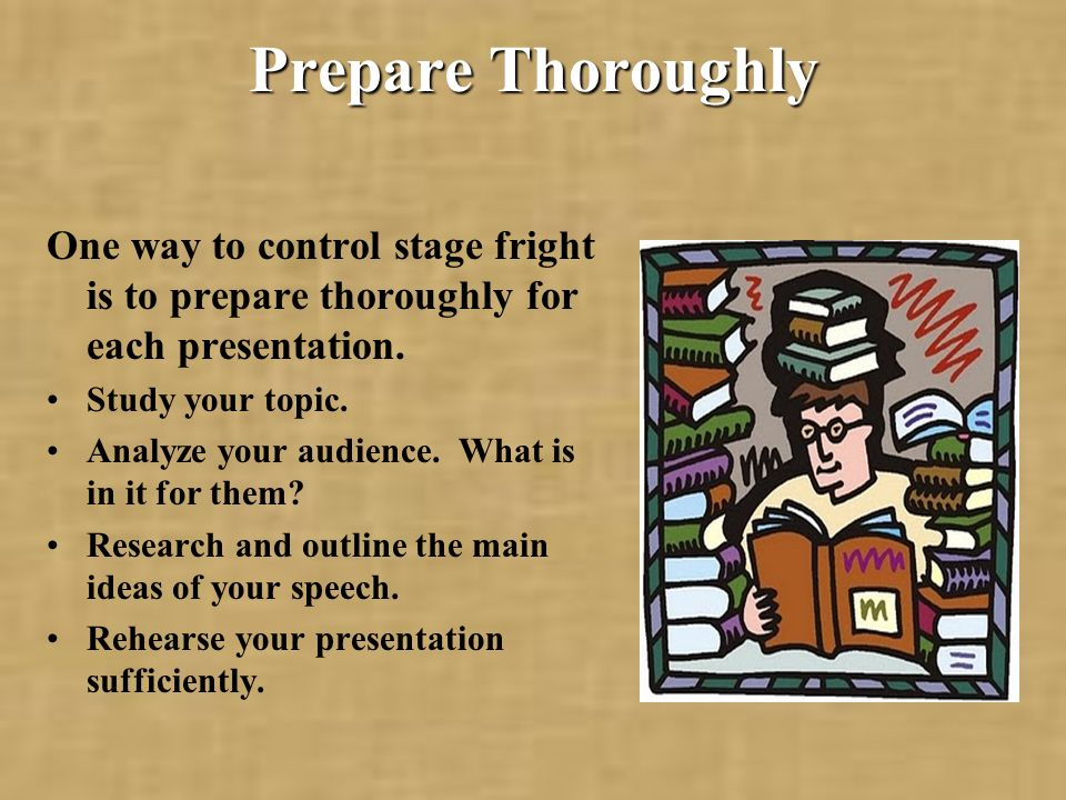 Prepare Thoroughly One way to control stage fright is to prepare thoroughly for each presentation. Study your topic.