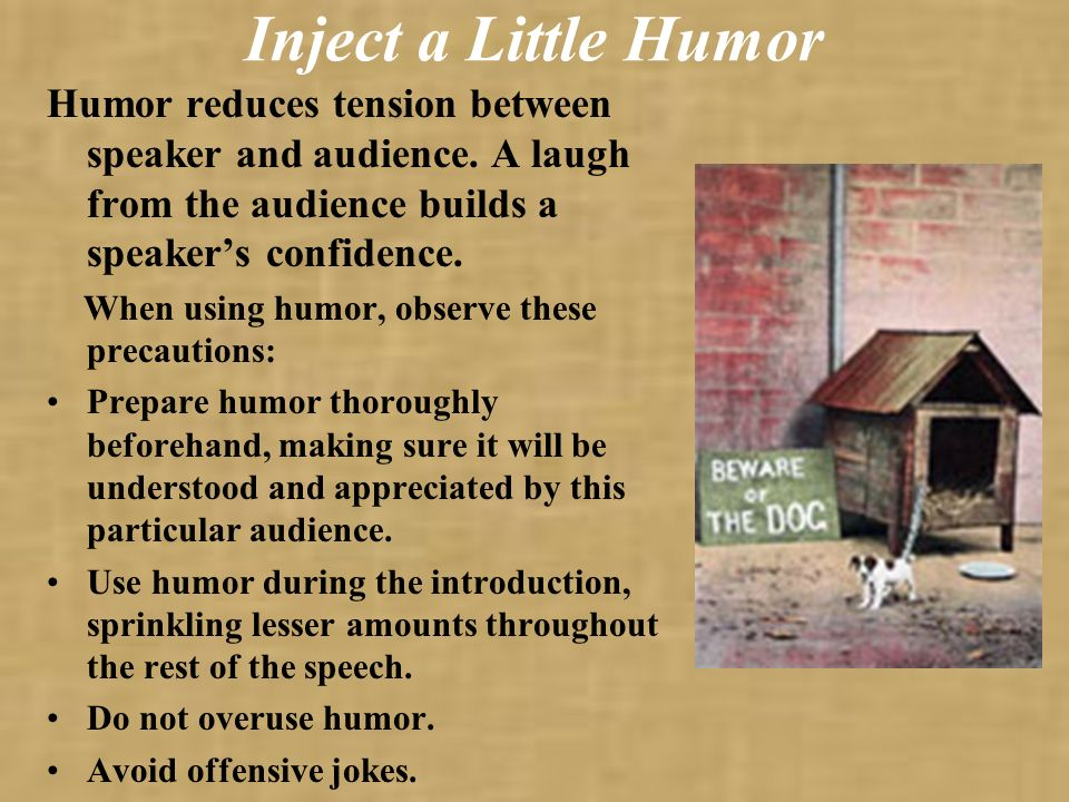 Inject a Little Humor Humor reduces tension between speaker and audience. A laugh from the audience builds a speaker's confidence.