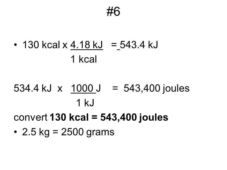 #6 130 kcal x 4.18 kJ = 543.4 kJ. 1 kcal. 534.4 kJ x 1000 J = 543,400 joules. 1 kJ. convert 130 kcal = 543,400 joules.