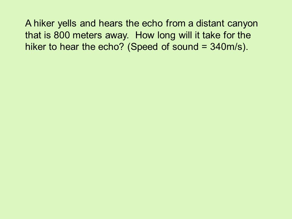 A hiker yells and hears the echo from a distant canyon that is 800 meters away.