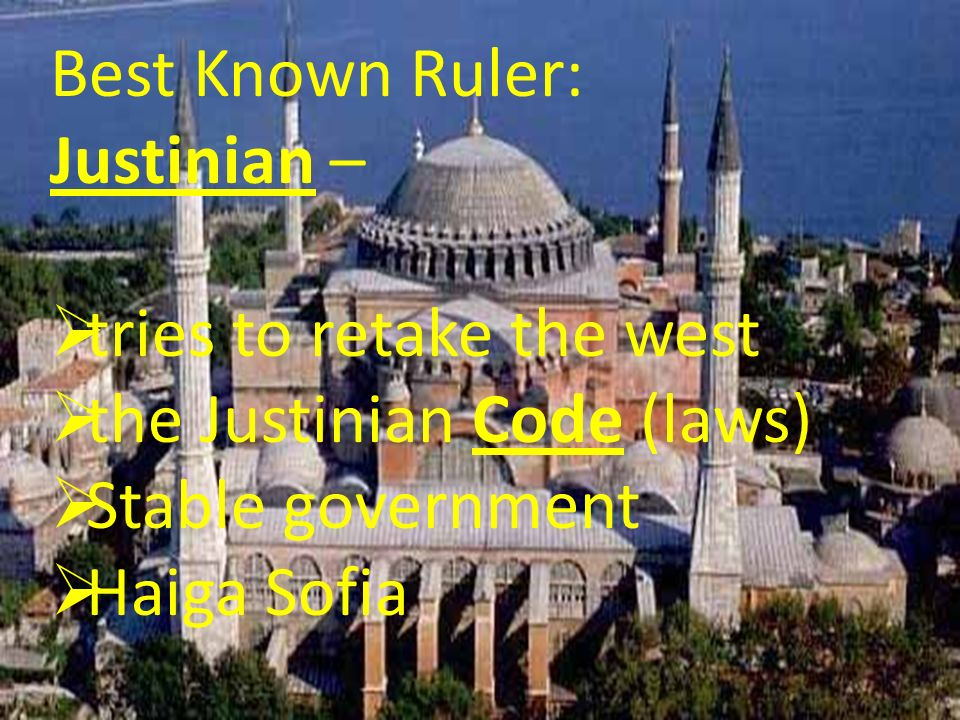 Best Known Ruler: Justinian – tries to retake the west. the Justinian Code (laws) Stable government.