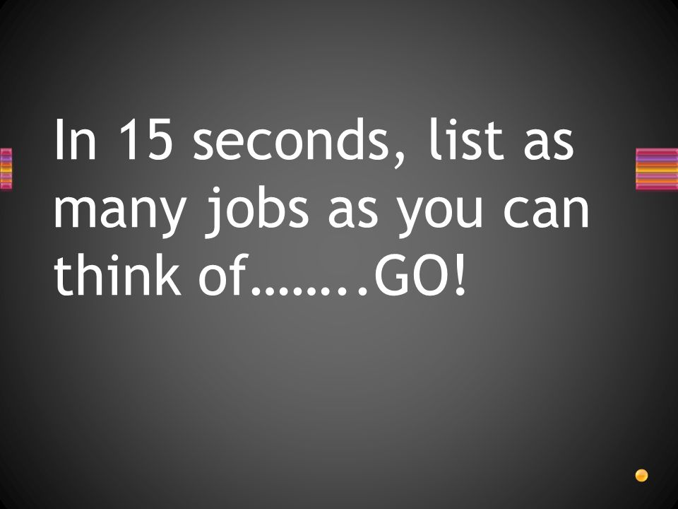 In 15 seconds, list as many jobs as you can think of……..GO!