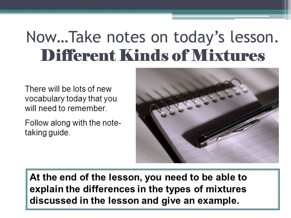 Now…Take notes on today's lesson. Different Kinds of Mixtures