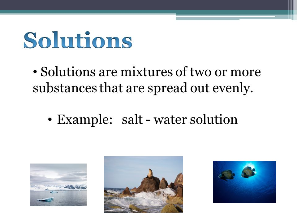 Solutions Solutions are mixtures of two or more substances that are spread out evenly.
