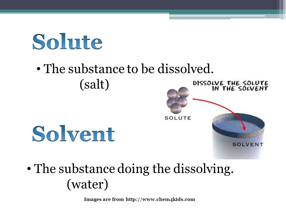 Solute Solvent The substance to be dissolved. (salt)