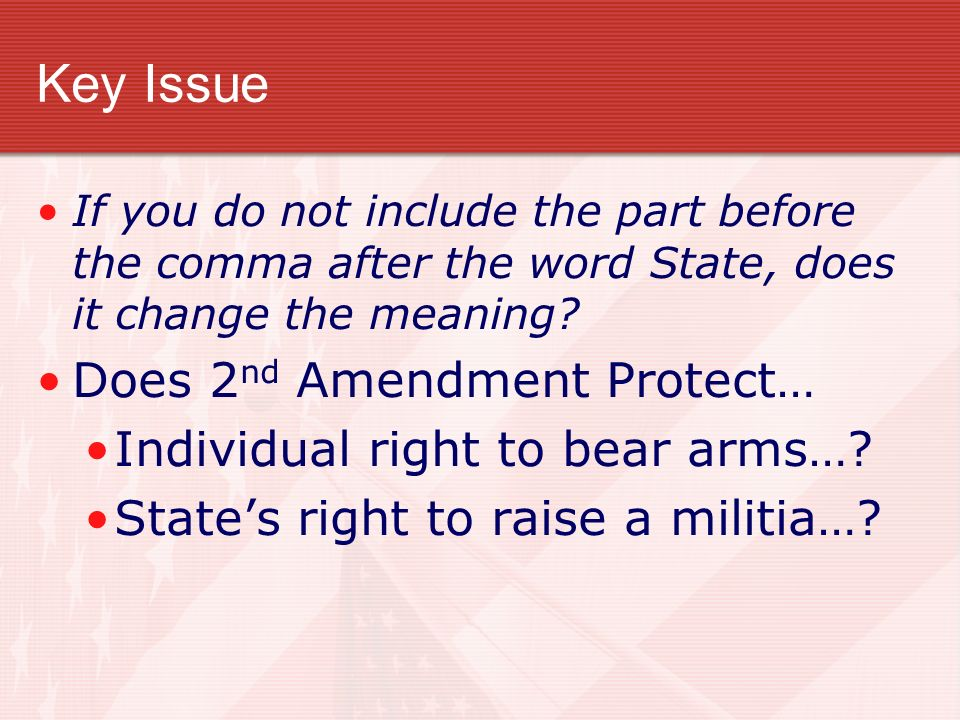 Key Issue Does 2nd Amendment Protect… Individual right to bear arms…