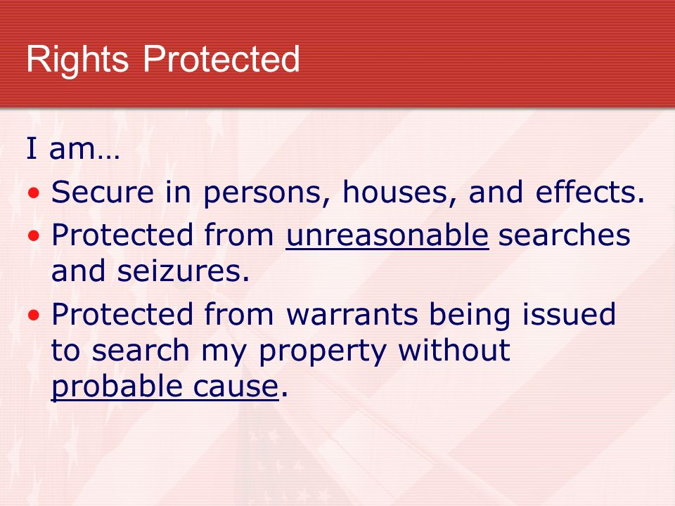 Rights Protected I am… Secure in persons, houses, and effects.