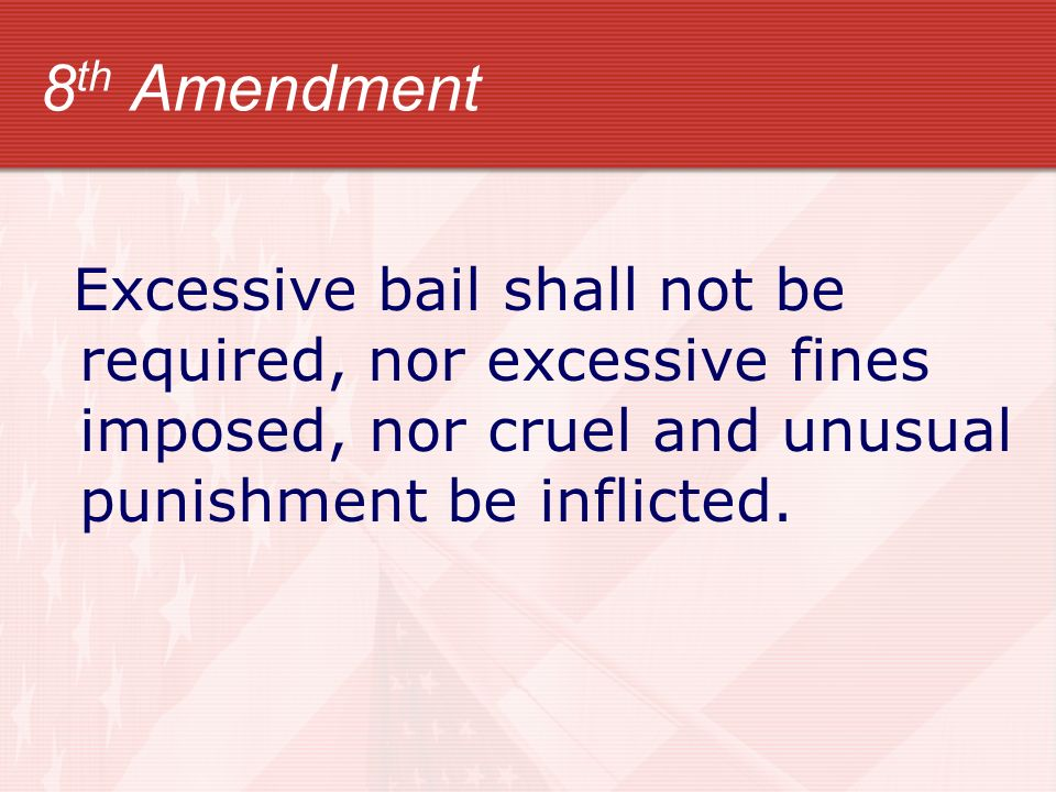 8th Amendment Excessive bail shall not be required, nor excessive fines imposed, nor cruel and unusual punishment be inflicted.