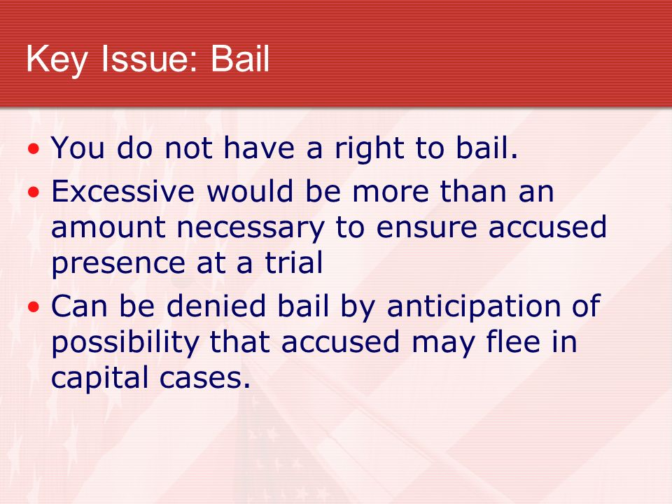Key Issue: Bail You do not have a right to bail.