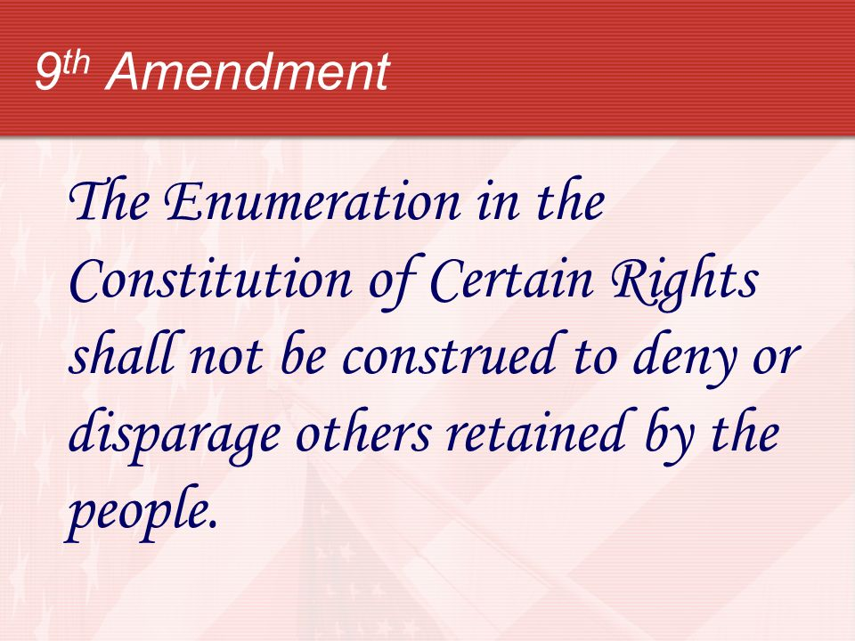 9th Amendment The Enumeration in the Constitution of Certain Rights shall not be construed to deny or disparage others retained by the people.