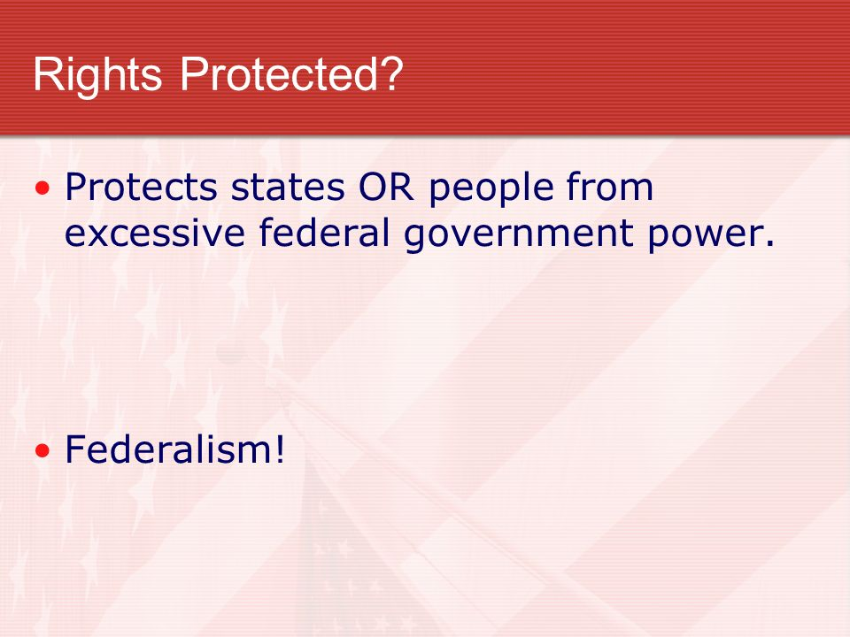 Rights Protected Protects states OR people from excessive federal government power. Federalism!