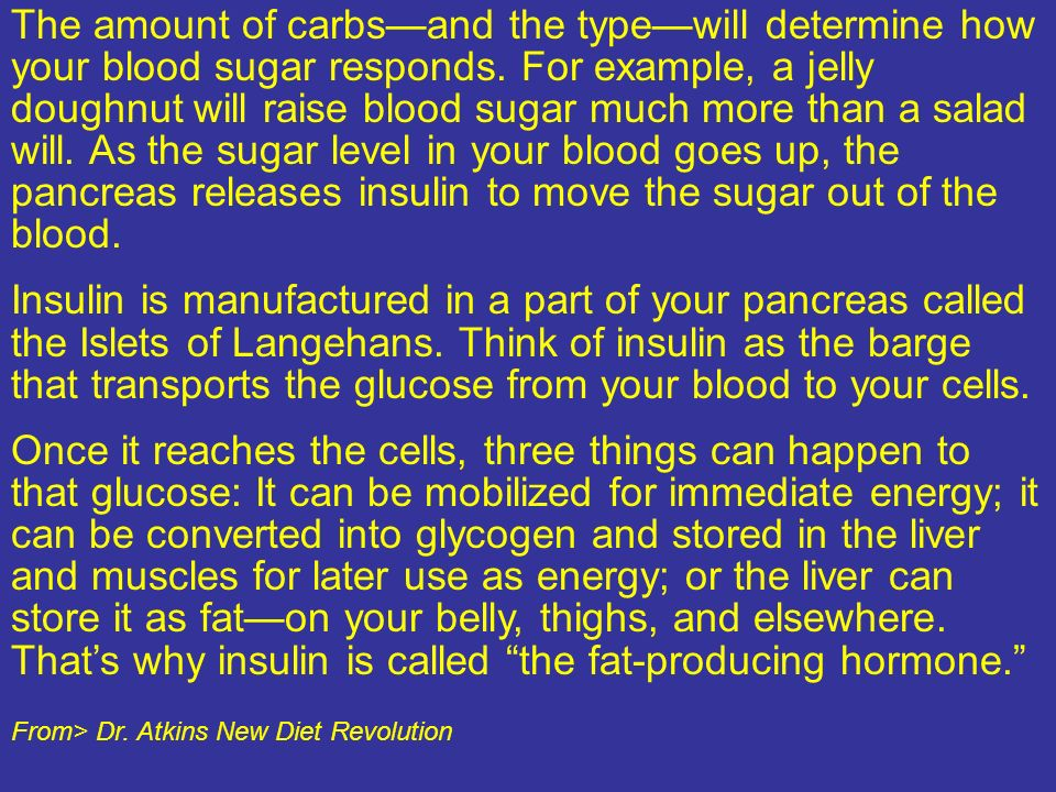 The amount of carbs—and the type—will determine how your blood sugar responds. For example, a jelly doughnut will raise blood sugar much more than a salad will. As the sugar level in your blood goes up, the pancreas releases insulin to move the sugar out of the blood.