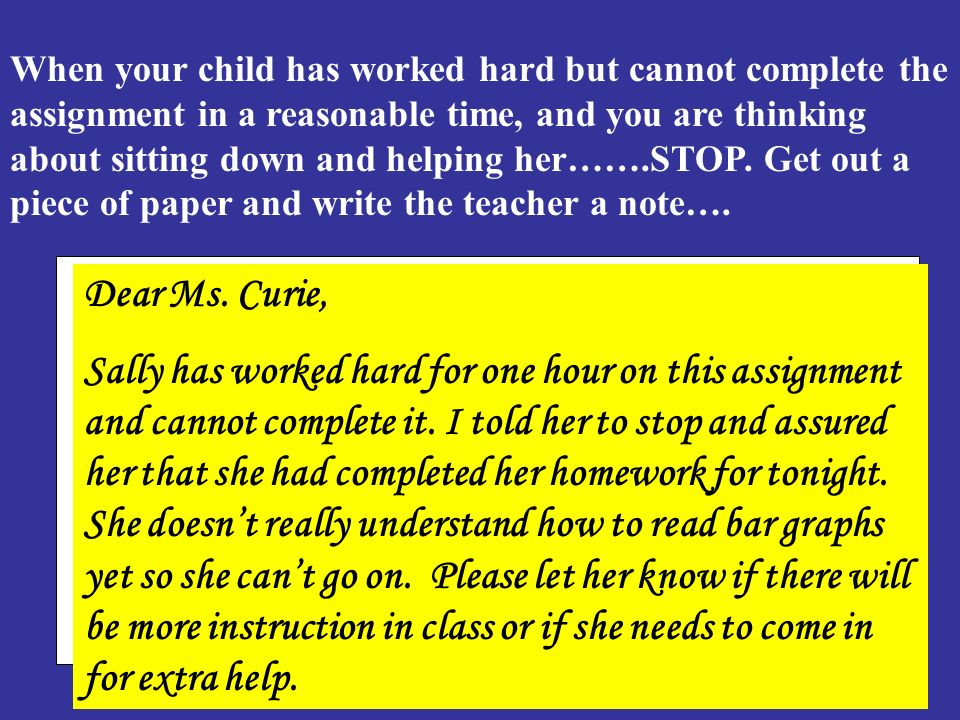 When your child has worked hard but cannot complete the assignment in a reasonable time, and you are thinking about sitting down and helping her…….STOP. Get out a piece of paper and write the teacher a note….